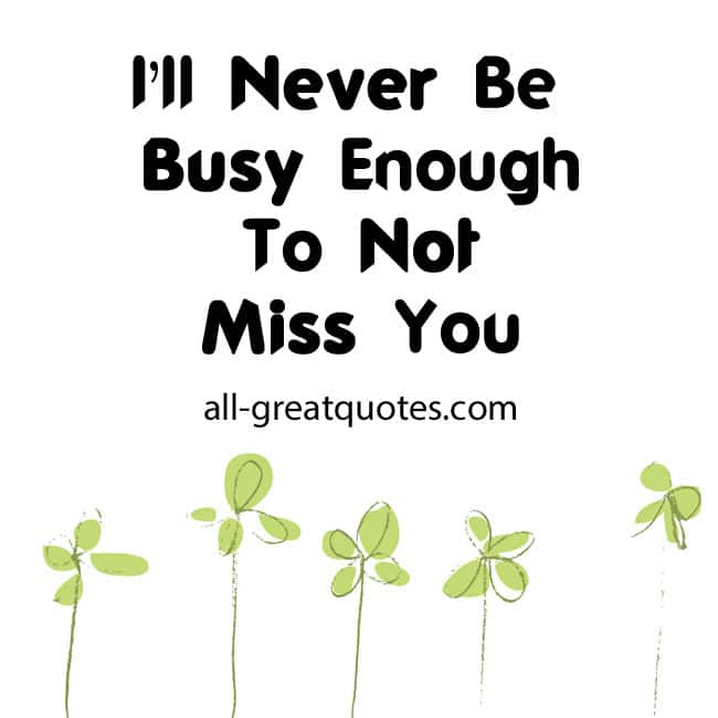 I'll Never Be Busy Enough To Not Miss You