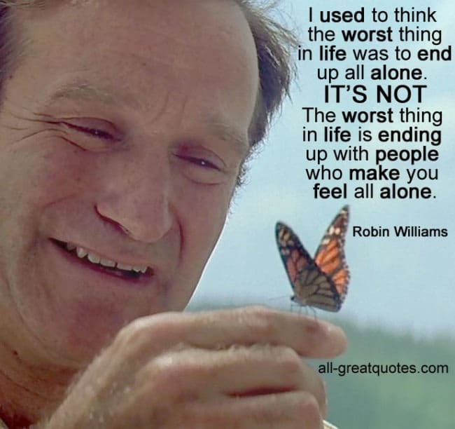 I used to think worst thing in life was to end up all alone Robin Williams Quotes