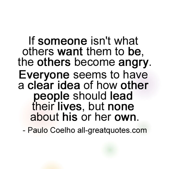 If someone isn't what others want them to be, the others Paulo Coelho.