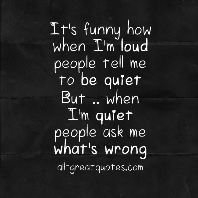 It's funny how when I'm loud, people tell me to be quiet. But when I'm quiet