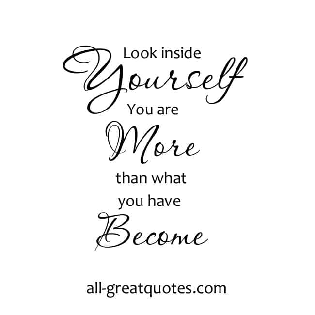Look inside yourself. You are more than what you have become