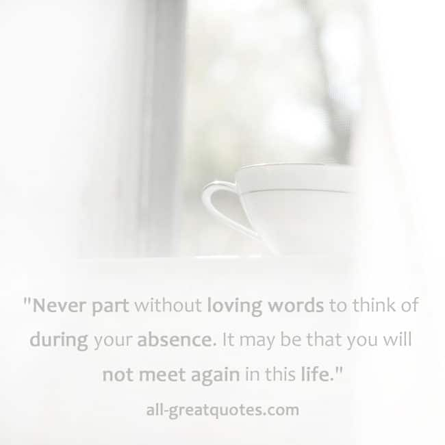 Never part without loving words to think of during your absence