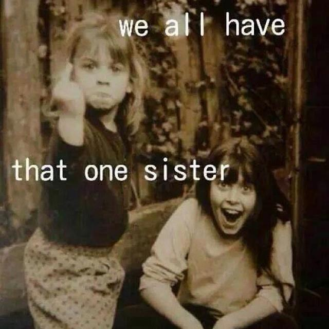 We all have that ONE SISTER