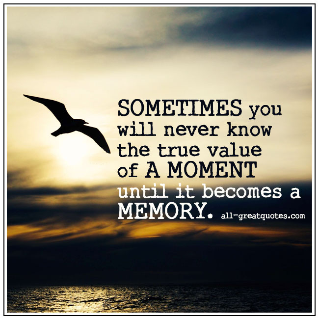 You Will Never Know The True Value Of A Moment Until It Becomes A Memory Grief Loss Quotes