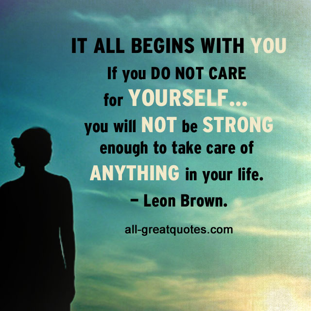 It all begins with you. If you do not care for yourself