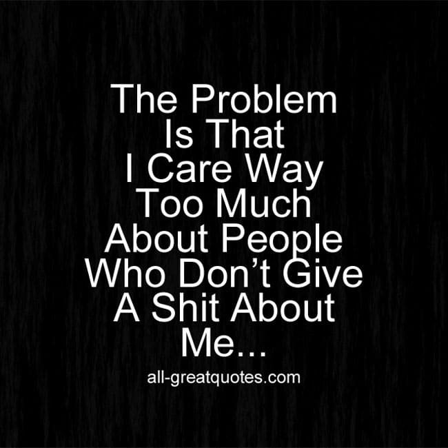 The Problem Is That I Care Way Too Much About People Who Don't Give A Shit About Me