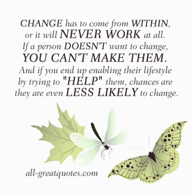 CHANGE has to come from WITHIN, or it will NEVER WORK
