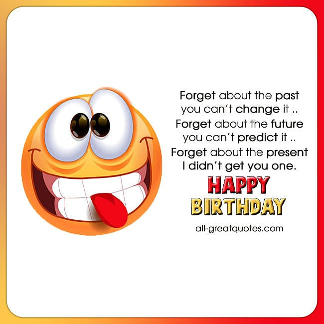 Forget about the past you cant change it funny birthday cards funny birthday wishes happy birthday poems m4hsunfo