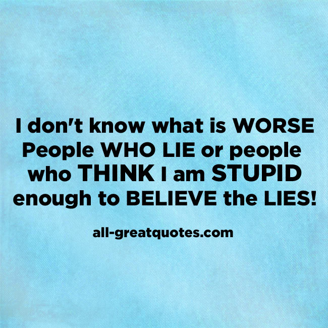 I Dont Know Whats Worse People Who Lie