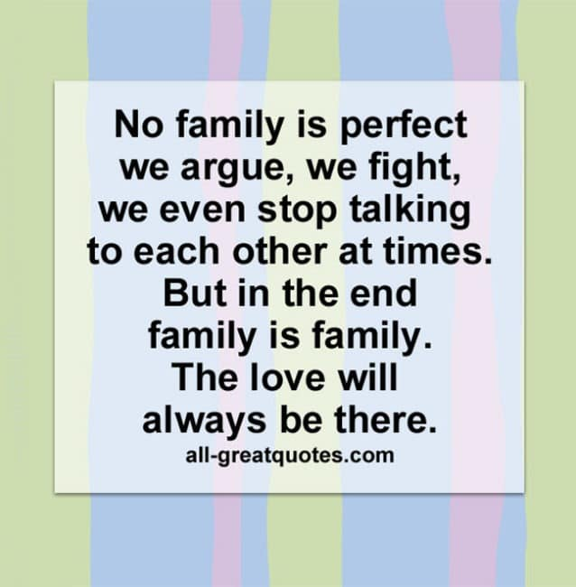 No family is perfect we argue, we fight. We even stop talking