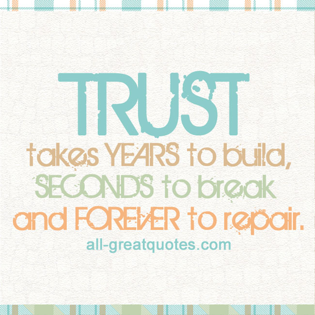 TRUST takes YEARS to build, SECONDS to break