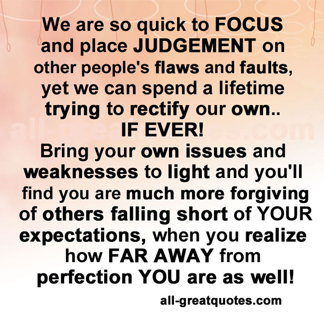 We are so quick to FOCUS place JUDGEMENT on peoples flaws and faults