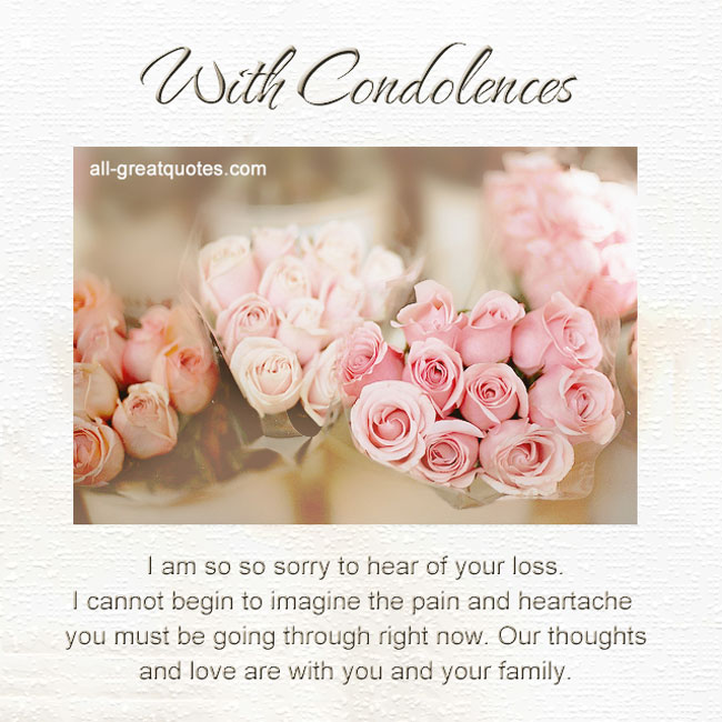 With Condolences I am so so sorry to hear of your loss I cannot begin to imagine