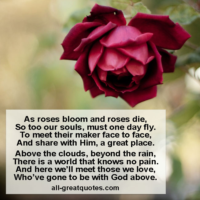 As roses bloom and roses die, So too our souls, must one day fly.