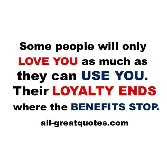 Some people will only love you as much as they can use you. Their loyalty ends where the benefits stop.