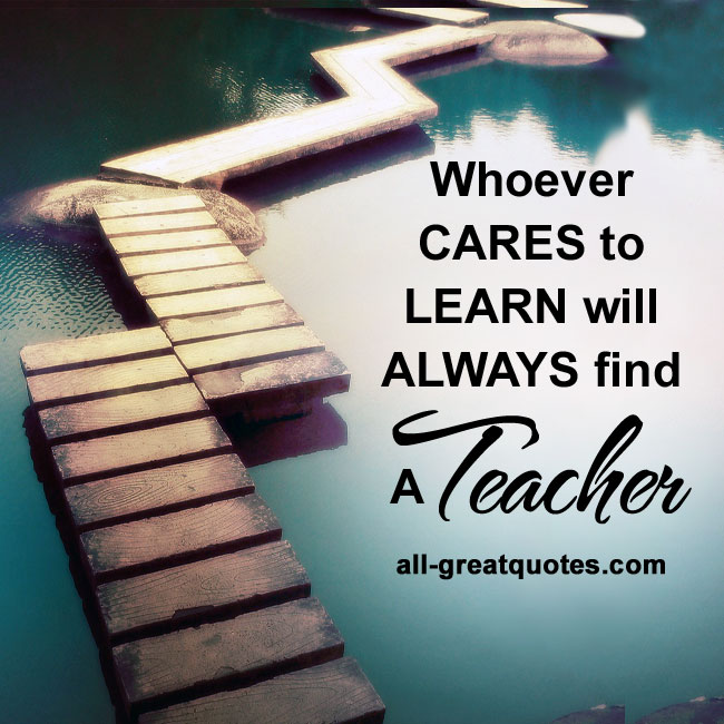 Whoever cares to learn, will ALWAYS find a teacher