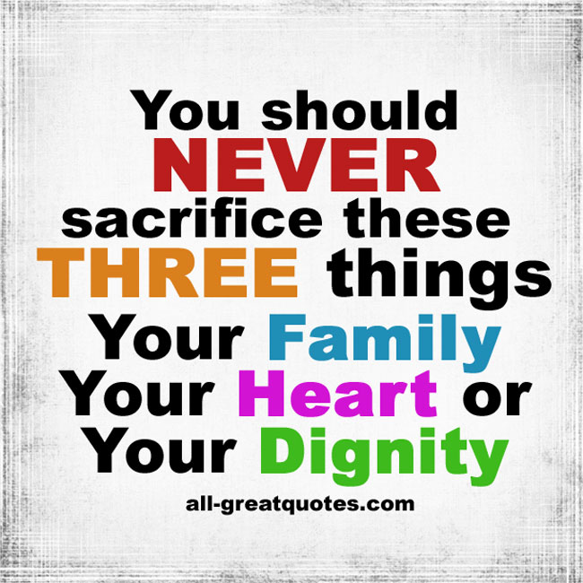 You should never sacrifice three things your family, your heart, or your dignity