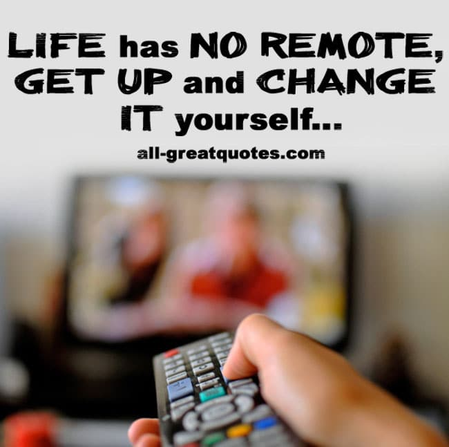 life has no remote get up and change it yourself