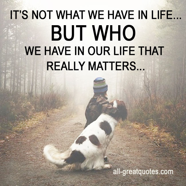 What Really Matters In Life Quotes: IT'S NOT WHAT WE HAVE IN LIFE BUT WHO WE HAVE