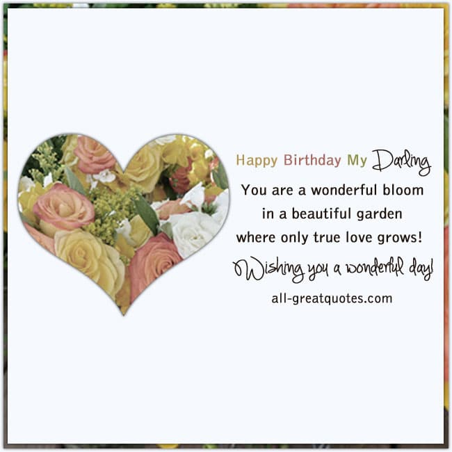Happy Birthday My Darling - You are a wonderful bloom, in a beautiful garden, where only true love grows! Wishing you a wonderful day!
