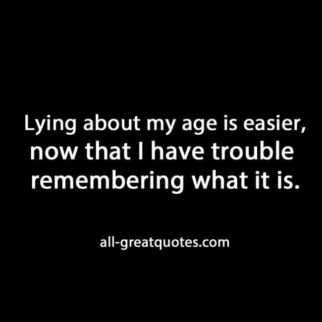 Lying about my age is easier now that I have trouble remembering what it is.