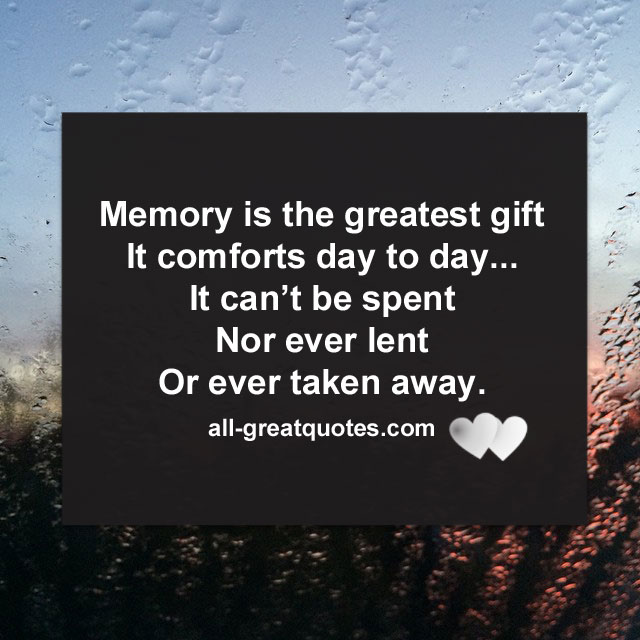 Memory is the greatest gift, It comforts day to day