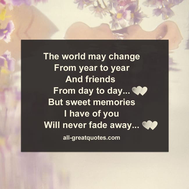 The world may change from year to year and friends from day to day