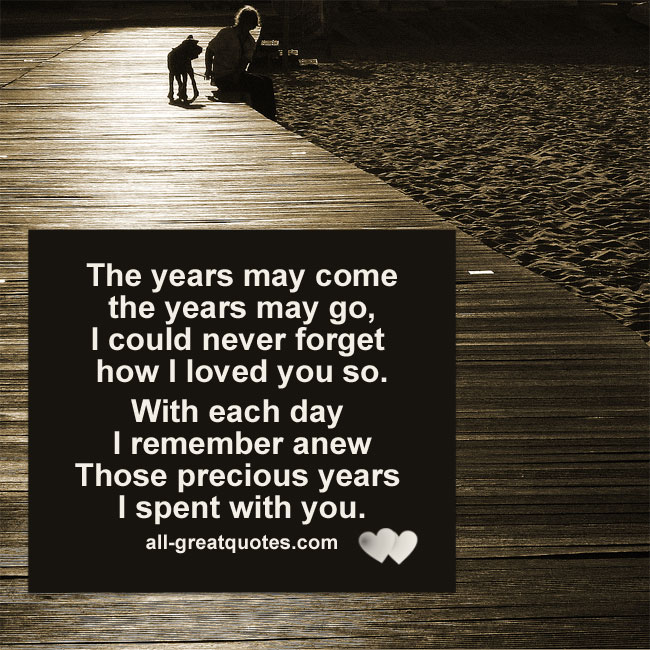 The years may come the years may go, I could never forget how I loved you so.