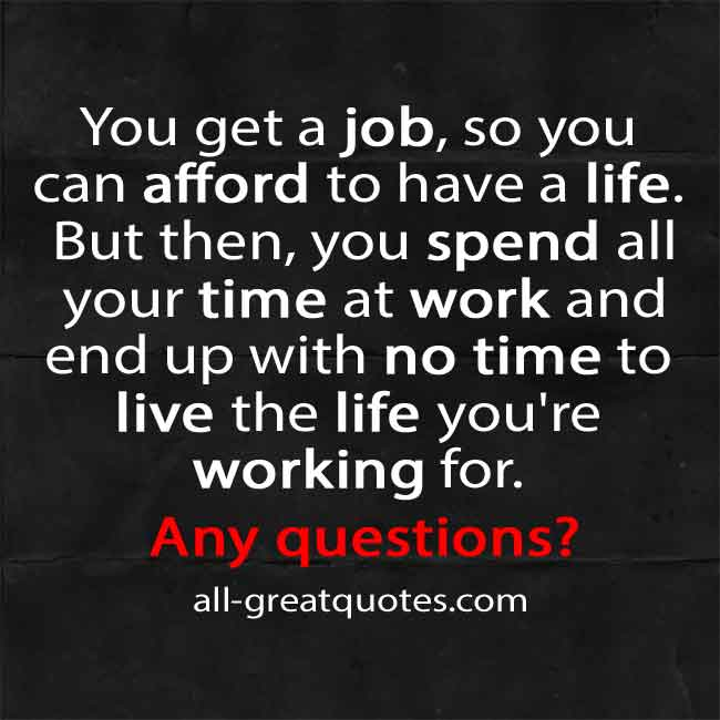 You get a job, so you can afford to have a life. But then