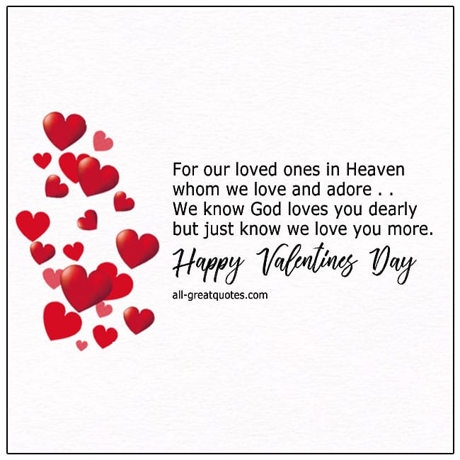 Happy Valentines Day - To our loved ones, who live on in heaven, to those, we love and adore, we know that God, loves you dearly, but just know, that we love you more.
