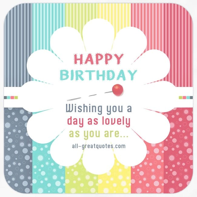 Happy Birthday - Wishing you a day as lovely as you are.