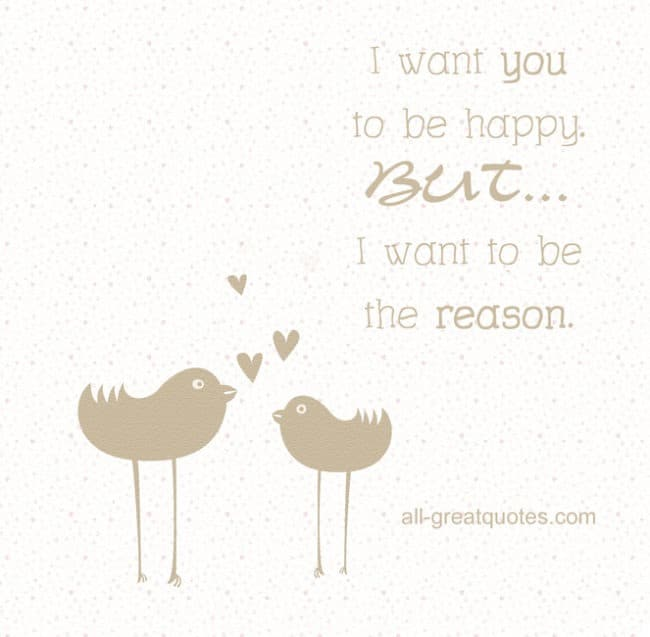 I want you to be happy. BUT I want to be the reason.