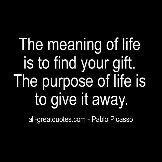 The Meaning Of Life Is To Find Your Gift Pablo Picasso