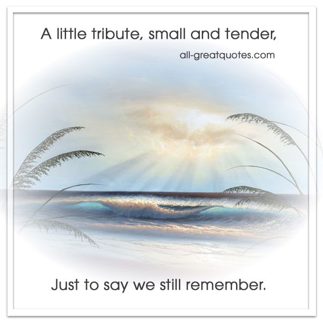 A little tribute, small and tender, just to say we still remember.