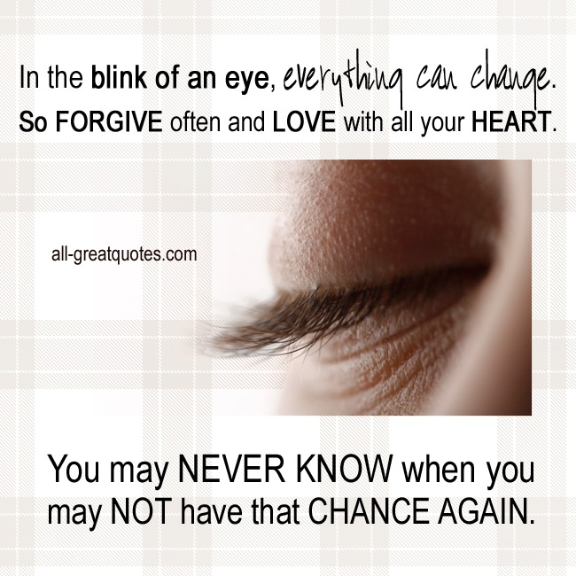In the blink of an eye, everything can change. So forgive often - Quotes