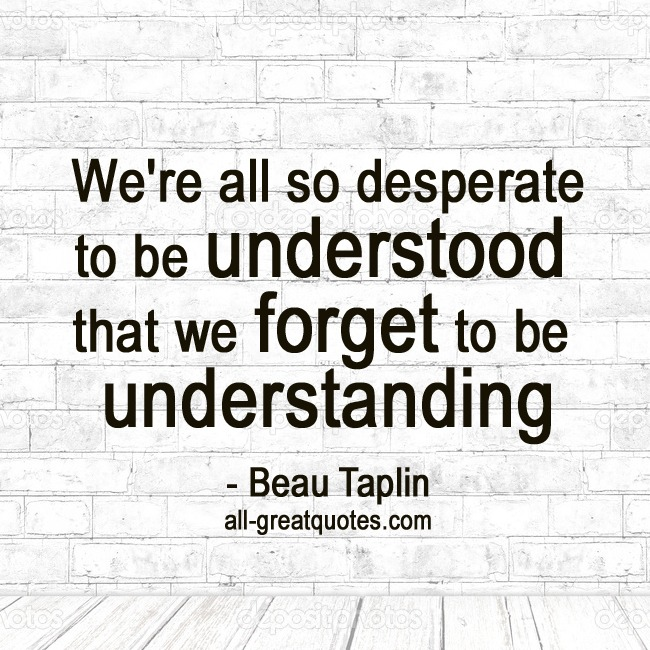 We-are-all-so-desperate-to-be-understood,-we-forget-to-be-understanding-Beau-Taplin.