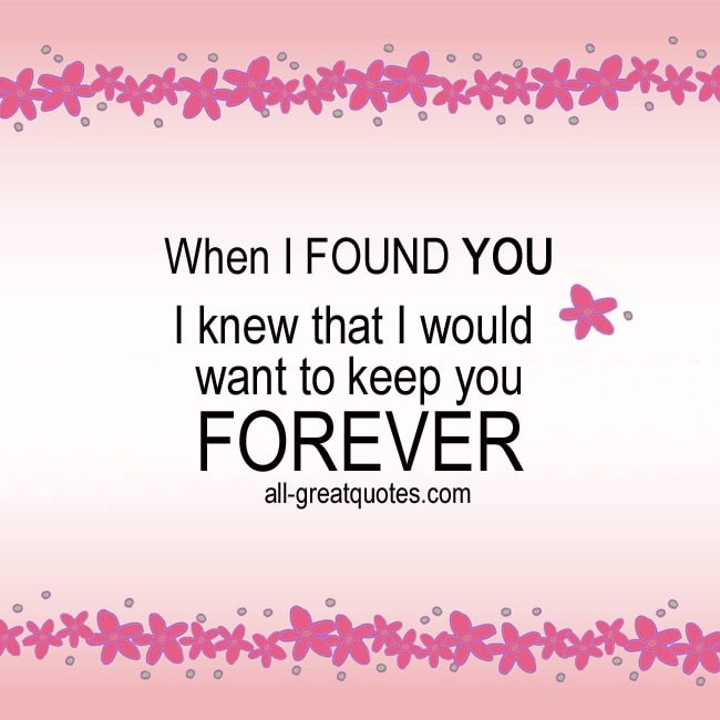 When I FOUND YOU I knew that I would keep you FOREVER