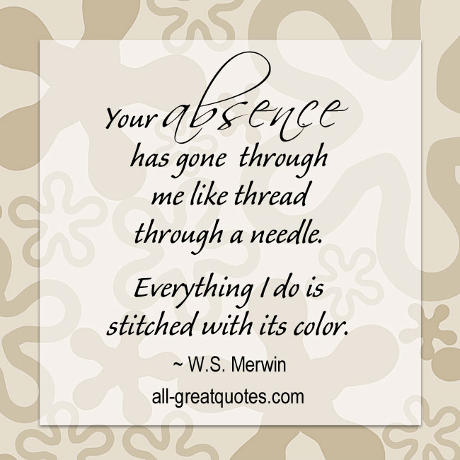 Your-absence-has-gone-through-me-like-thread-through-a-needle-w.s.-merwin-picture-quotes