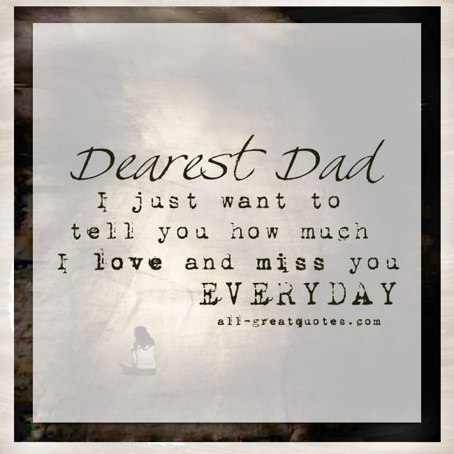Dearest Dad I just want to tell you how much I love and miss you EVERYDAY.