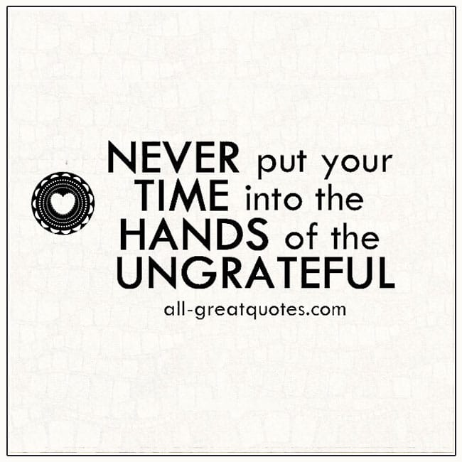 Never Put Your Time Into The Hands Of The Ungrateful Life Quotes
