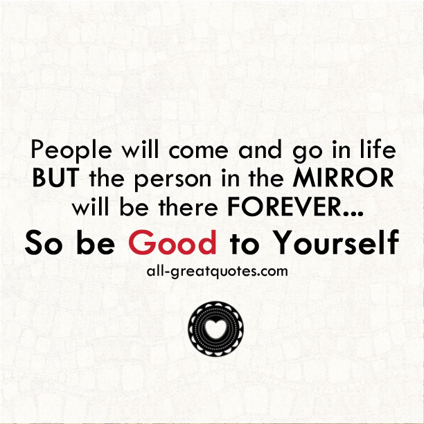 People will come and go in life, but the person in the mirror will be there forever : So be Good to Yourself