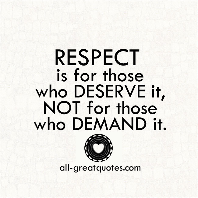Respect-is-for-those-who-deserve-it,-not-for-those-who-demand-it.