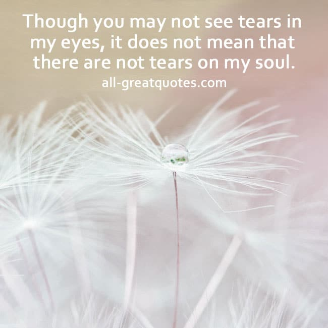 Though you may not see tears in my eyes, it does not mean ...