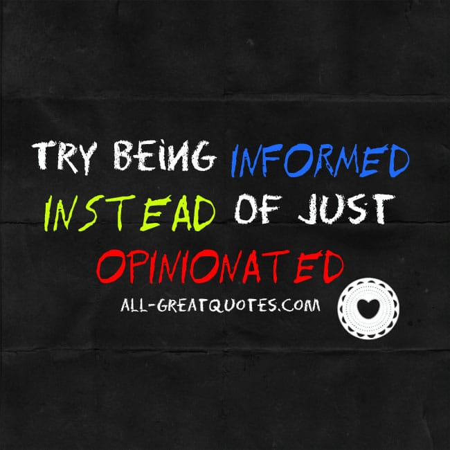 Try-being-informed-instead-of-just-opinionated-inspirational-picture-quotes
