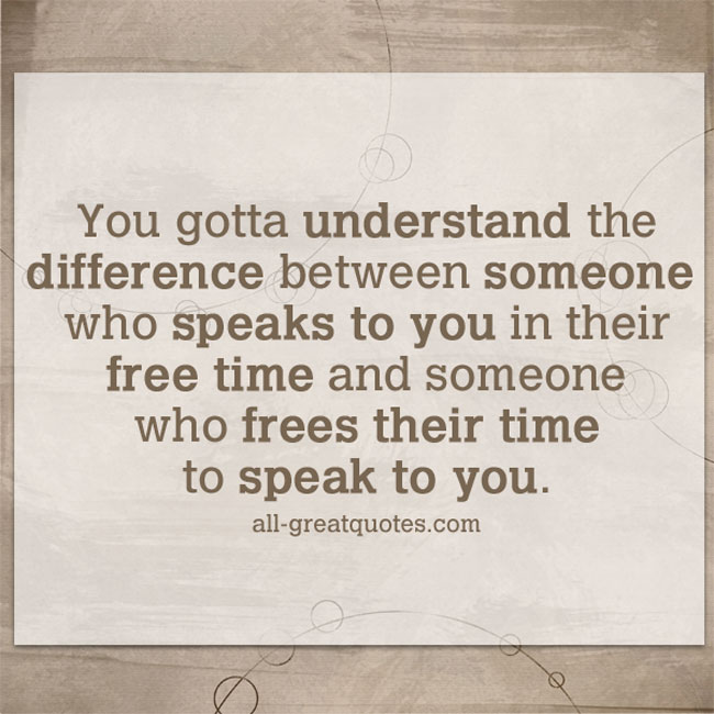 You gotta understand the difference between someone who speaks to you