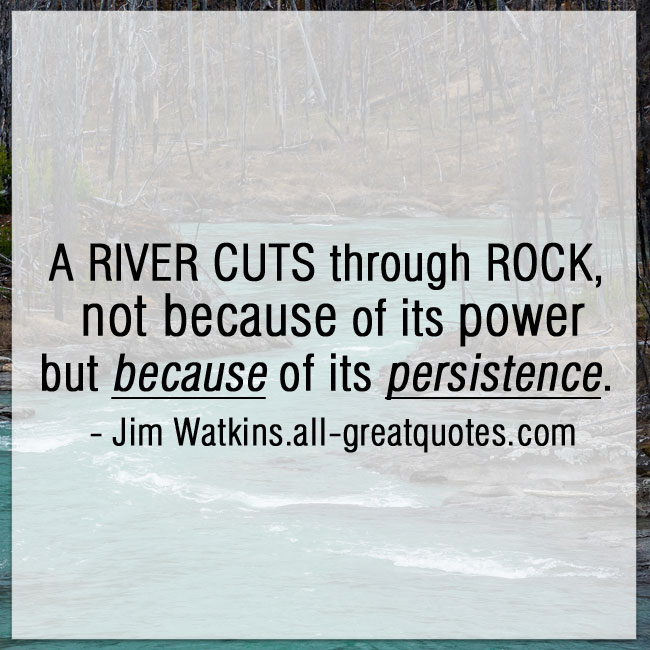 Persistence Motivational Quotes: A River Cuts Through Rock Not Because Of Its Power