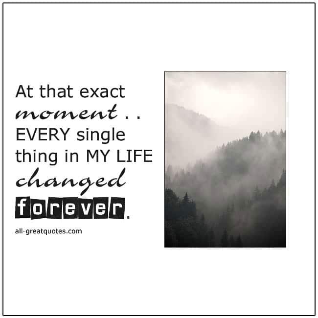 At That Exact Moment Every Thing In My Life Changed Forever Death Quotes
