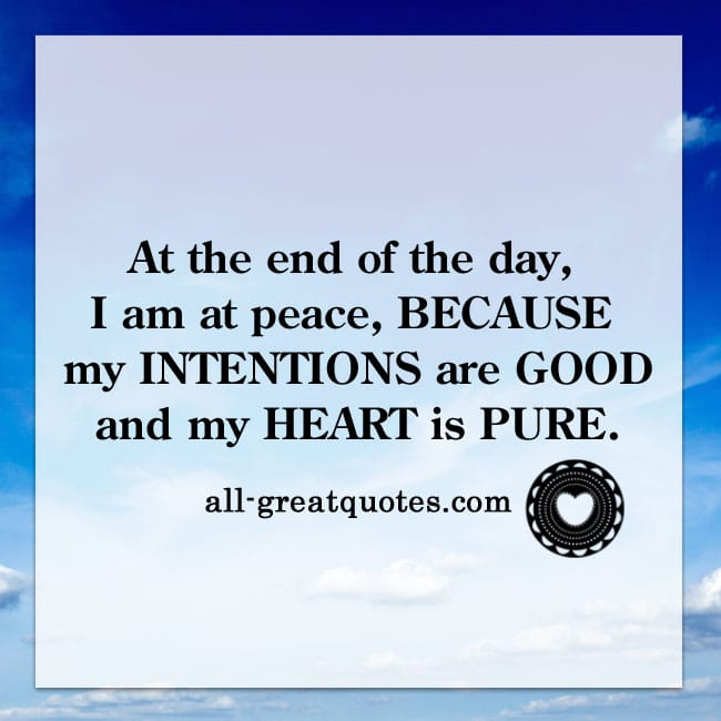 At-the-end-of-the-day,-I-am-at-peace-because-my-intentions-are-good-and-my-heart-is-pure.