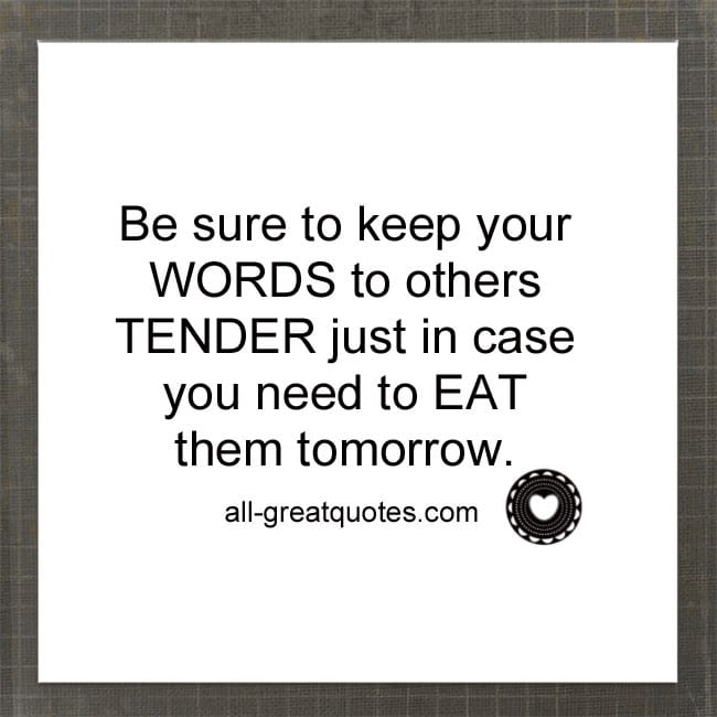Be sure to keep your WORDS to others TENDER, just in case you need to EAT them tomorrow