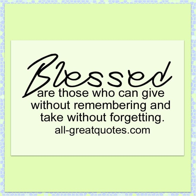 Blessed are those who can give without remembering and take without forgetting.
